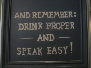 And remember drink proper and speak easy, bold lettering written on chalkboard